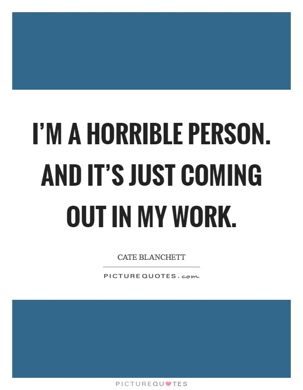 I'm a horrible person. And it's just coming out in my work Picture Quote #1