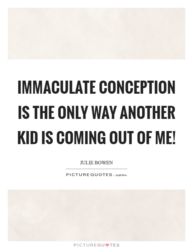 Immaculate conception is the only way another kid is coming out of me! Picture Quote #1