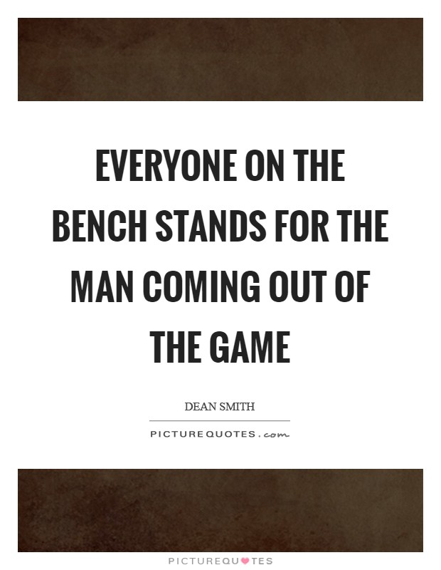 Everyone on the bench stands for the man coming out of the game Picture Quote #1