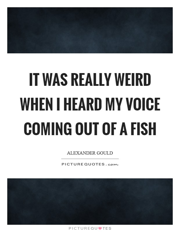 It was really weird when I heard my voice coming out of a fish Picture Quote #1