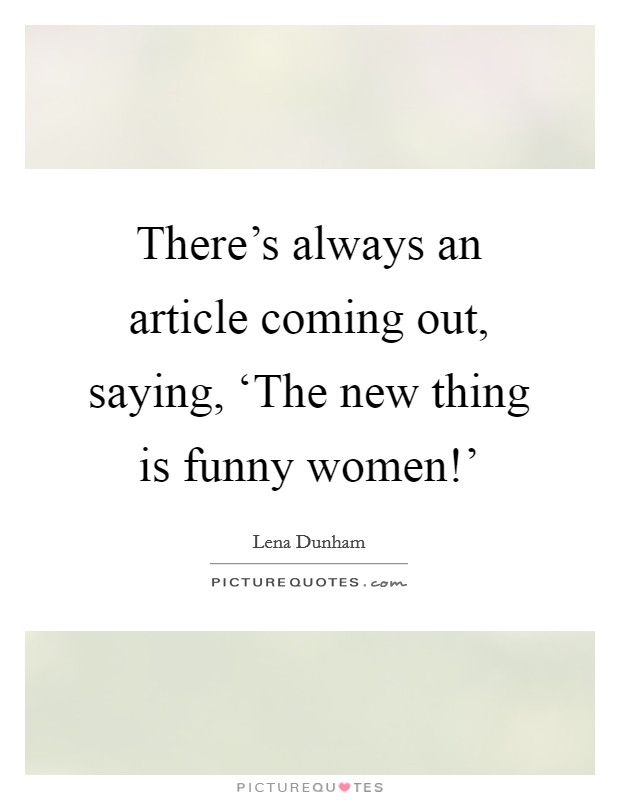 There's always an article coming out, saying, 'The new thing is funny women!' Picture Quote #1