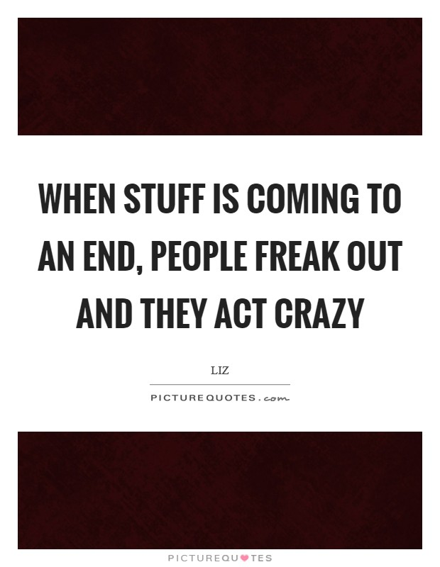 When stuff is coming to an end, people freak out and they act crazy Picture Quote #1