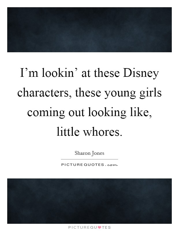 I'm lookin' at these Disney characters, these young girls coming out looking like, little whores Picture Quote #1