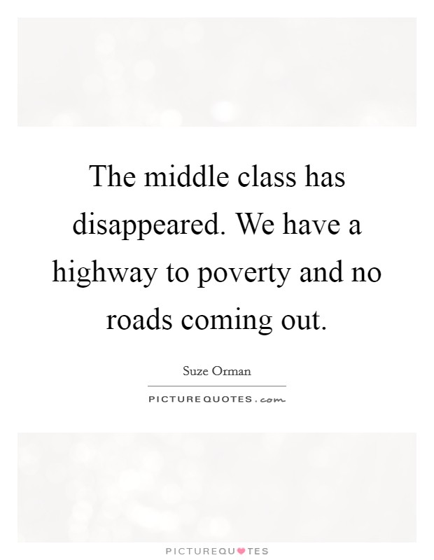 The middle class has disappeared. We have a highway to poverty and no roads coming out Picture Quote #1