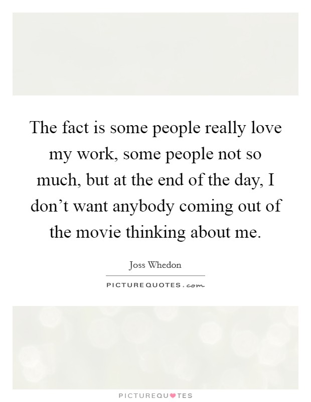 The fact is some people really love my work, some people not so much, but at the end of the day, I don't want anybody coming out of the movie thinking about me Picture Quote #1