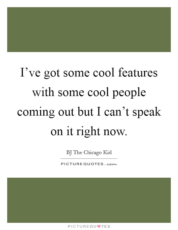 I've got some cool features with some cool people coming out but I can't speak on it right now Picture Quote #1
