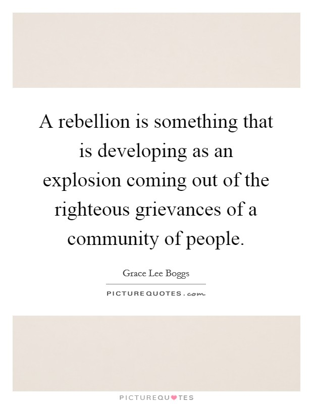 A rebellion is something that is developing as an explosion coming out of the righteous grievances of a community of people Picture Quote #1