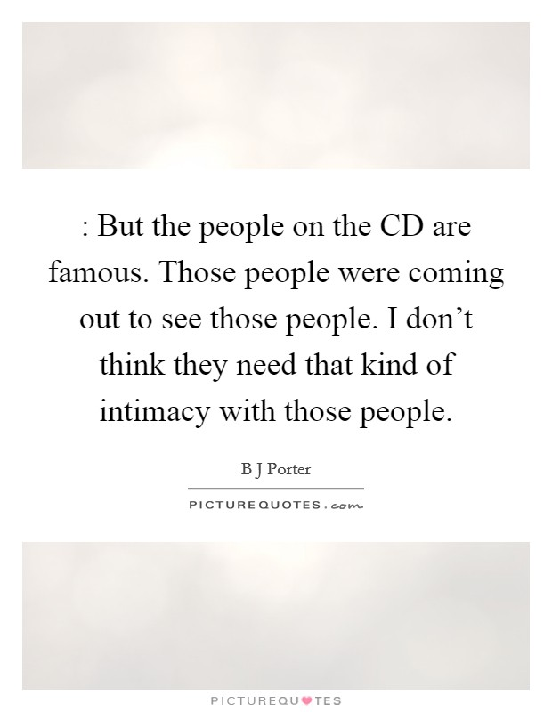 : But the people on the CD are famous. Those people were coming out to see those people. I don't think they need that kind of intimacy with those people Picture Quote #1
