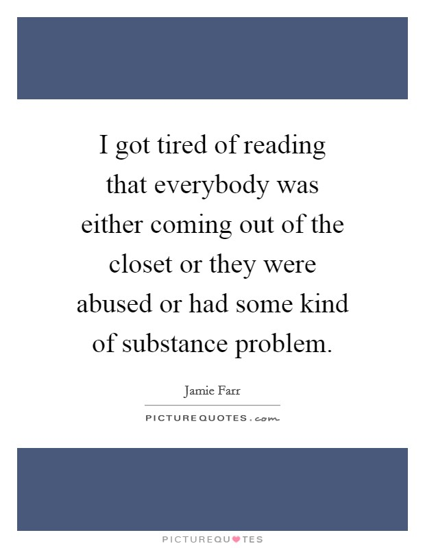 I got tired of reading that everybody was either coming out of the closet or they were abused or had some kind of substance problem. Picture Quote #1