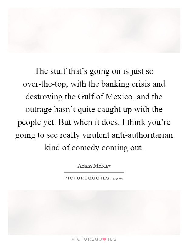 The stuff that's going on is just so over-the-top, with the banking crisis and destroying the Gulf of Mexico, and the outrage hasn't quite caught up with the people yet. But when it does, I think you're going to see really virulent anti-authoritarian kind of comedy coming out Picture Quote #1