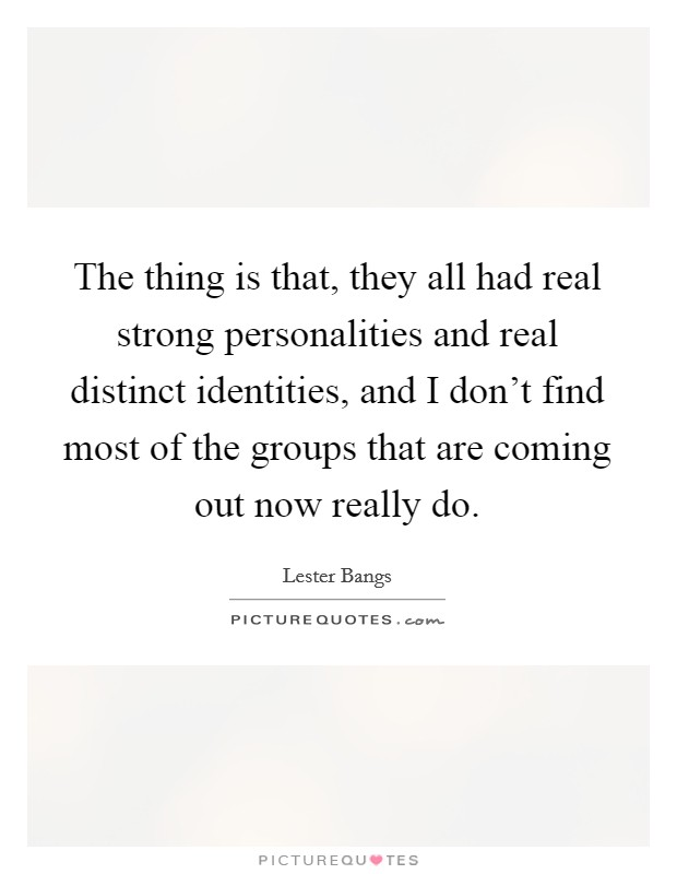 The thing is that, they all had real strong personalities and real distinct identities, and I don't find most of the groups that are coming out now really do Picture Quote #1