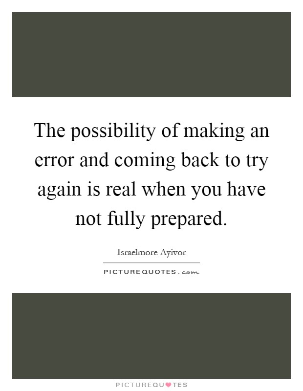 The possibility of making an error and coming back to try again is real when you have not fully prepared Picture Quote #1