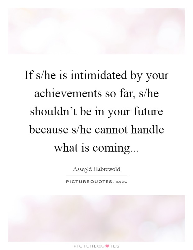 If s/he is intimidated by your achievements so far, s/he shouldn't be in your future because s/he cannot handle what is coming Picture Quote #1