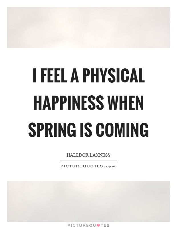 I feel a physical happiness when spring is coming Picture Quote #1