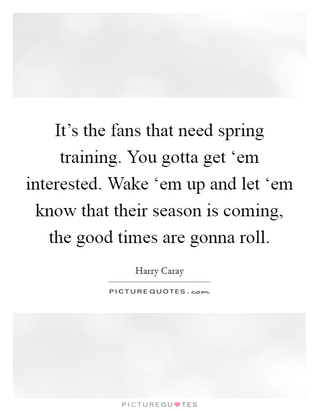 It's the fans that need spring training. You gotta get 'em interested. Wake 'em up and let 'em know that their season is coming, the good times are gonna roll Picture Quote #1