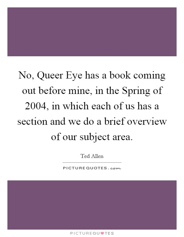 No, Queer Eye has a book coming out before mine, in the Spring of 2004, in which each of us has a section and we do a brief overview of our subject area Picture Quote #1