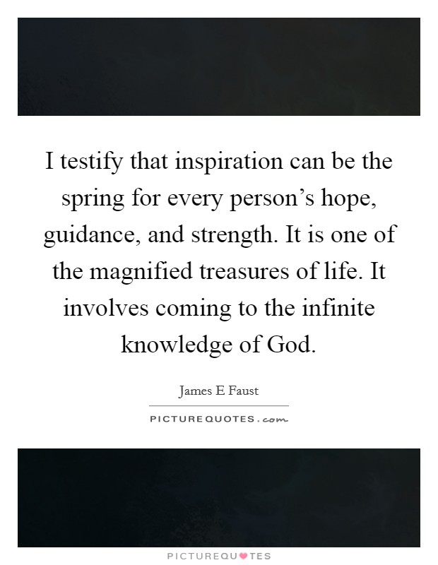 I testify that inspiration can be the spring for every person's hope, guidance, and strength. It is one of the magnified treasures of life. It involves coming to the infinite knowledge of God Picture Quote #1
