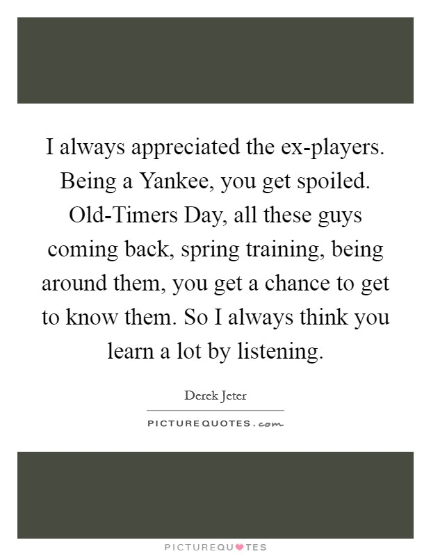 I always appreciated the ex-players. Being a Yankee, you get spoiled. Old-Timers Day, all these guys coming back, spring training, being around them, you get a chance to get to know them. So I always think you learn a lot by listening Picture Quote #1