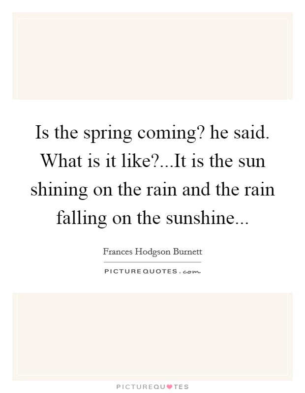 Is the spring coming? he said. What is it like?...It is the sun shining on the rain and the rain falling on the sunshine Picture Quote #1