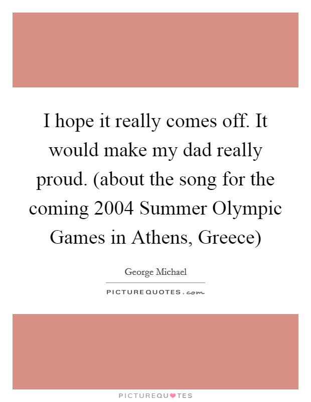 I hope it really comes off. It would make my dad really proud. (about the song for the coming 2004 Summer Olympic Games in Athens, Greece) Picture Quote #1