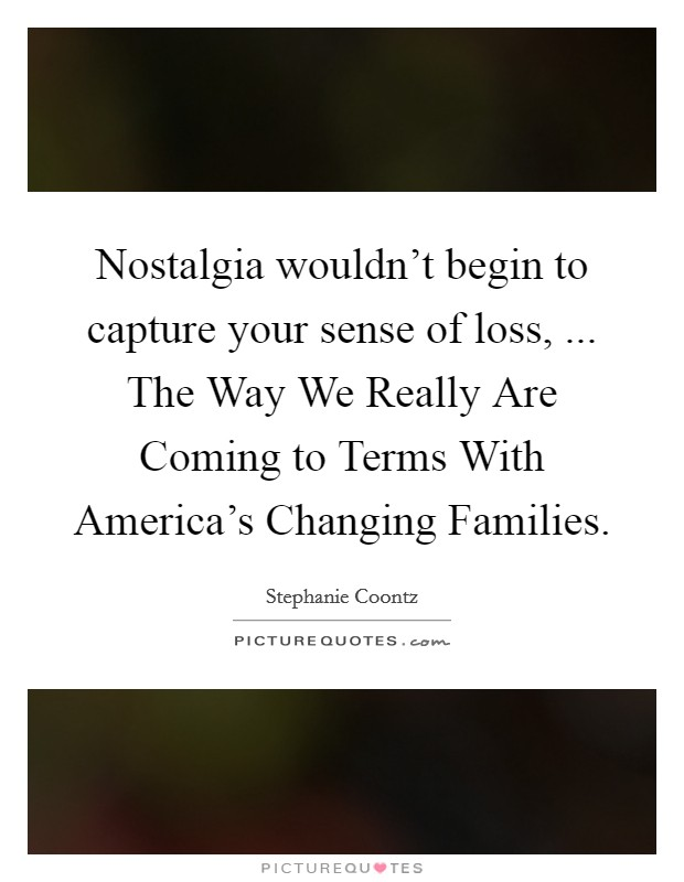 Nostalgia wouldn't begin to capture your sense of loss, ... The Way We Really Are Coming to Terms With America's Changing Families Picture Quote #1
