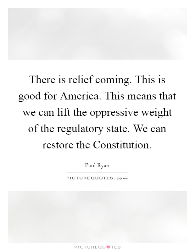 There is relief coming. This is good for America. This means that we can lift the oppressive weight of the regulatory state. We can restore the Constitution Picture Quote #1