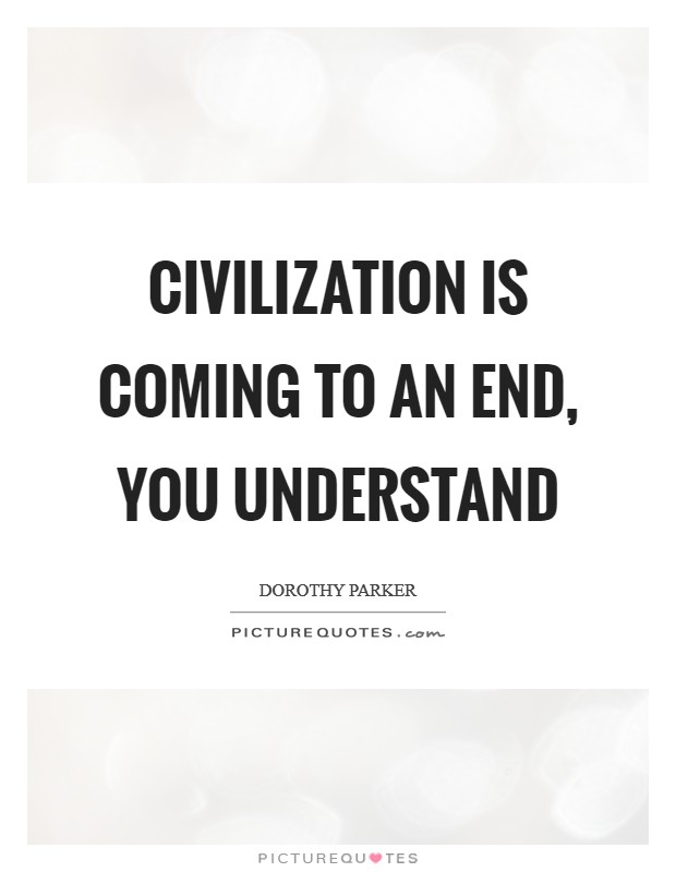 Civilization is coming to an end, you understand Picture Quote #1