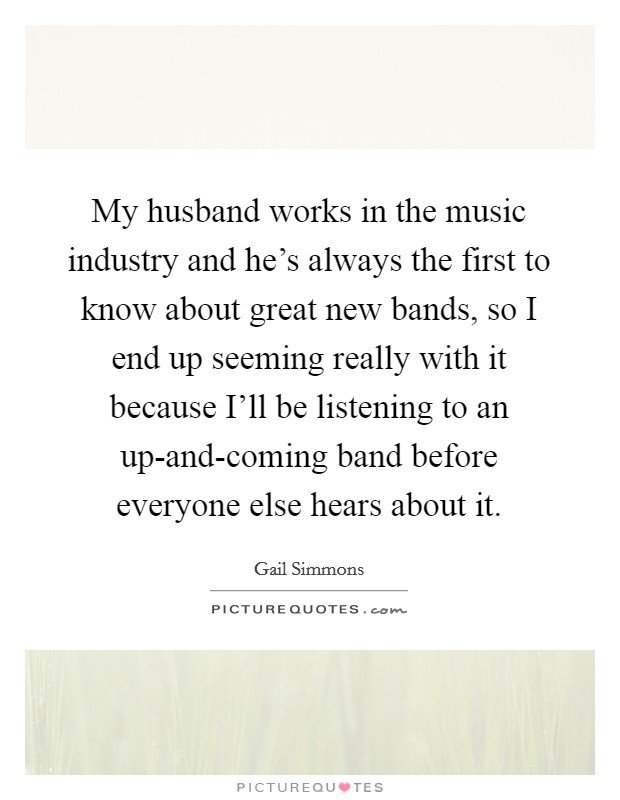 My husband works in the music industry and he's always the first to know about great new bands, so I end up seeming really with it because I'll be listening to an up-and-coming band before everyone else hears about it Picture Quote #1