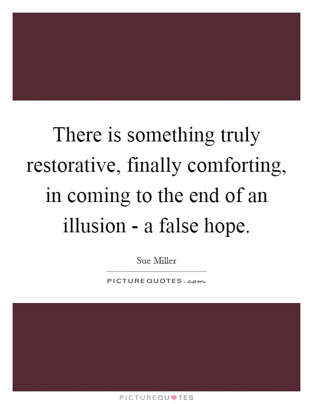 There is something truly restorative, finally comforting, in coming to the end of an illusion - a false hope Picture Quote #1