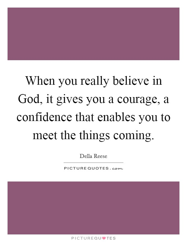 When you really believe in God, it gives you a courage, a confidence that enables you to meet the things coming. Picture Quote #1