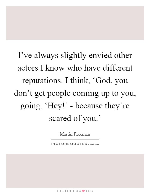 I've always slightly envied other actors I know who have different reputations. I think, 'God, you don't get people coming up to you, going, 'Hey!' - because they're scared of you.' Picture Quote #1