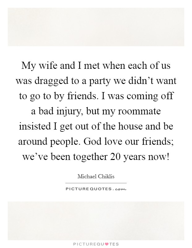 My wife and I met when each of us was dragged to a party we didn't want to go to by friends. I was coming off a bad injury, but my roommate insisted I get out of the house and be around people. God love our friends; we've been together 20 years now! Picture Quote #1