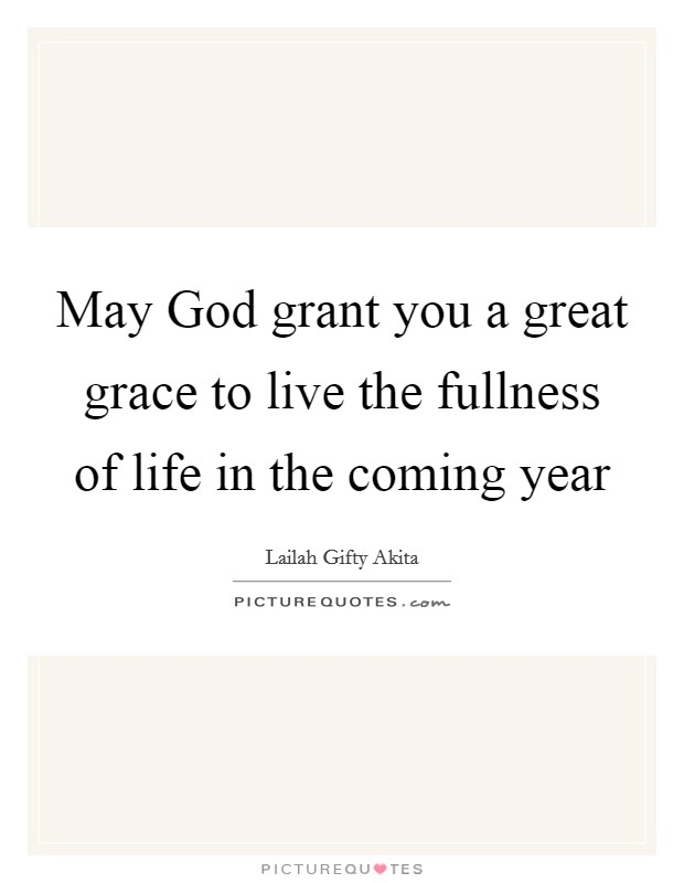 May God grant you a great grace to live the fullness of life in the coming year Picture Quote #1