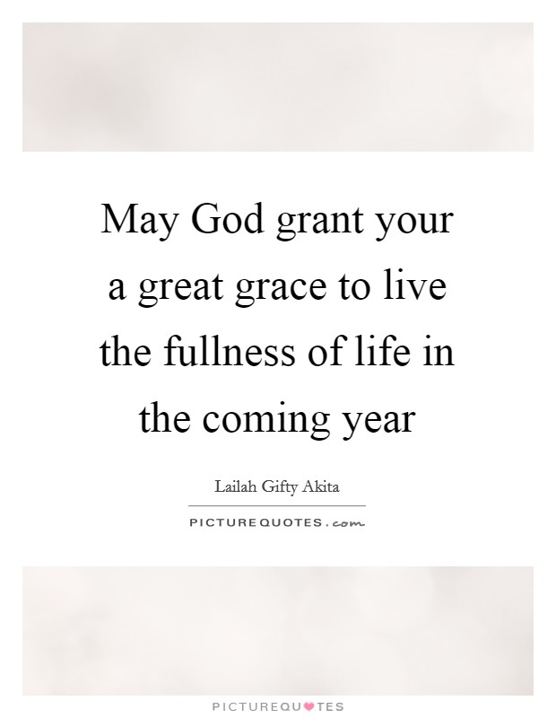 May God grant your a great grace to live the fullness of life in the coming year Picture Quote #1