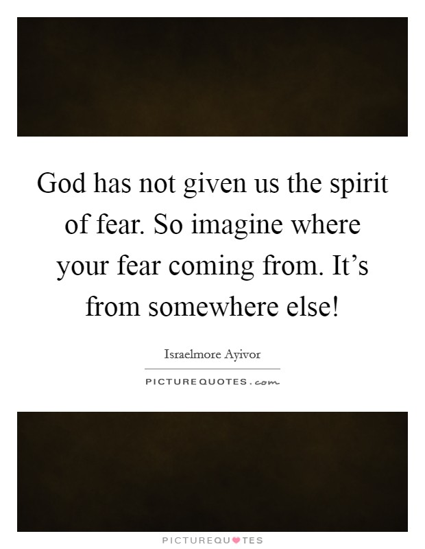 God has not given us the spirit of fear. So imagine where your fear coming from. It's from somewhere else! Picture Quote #1