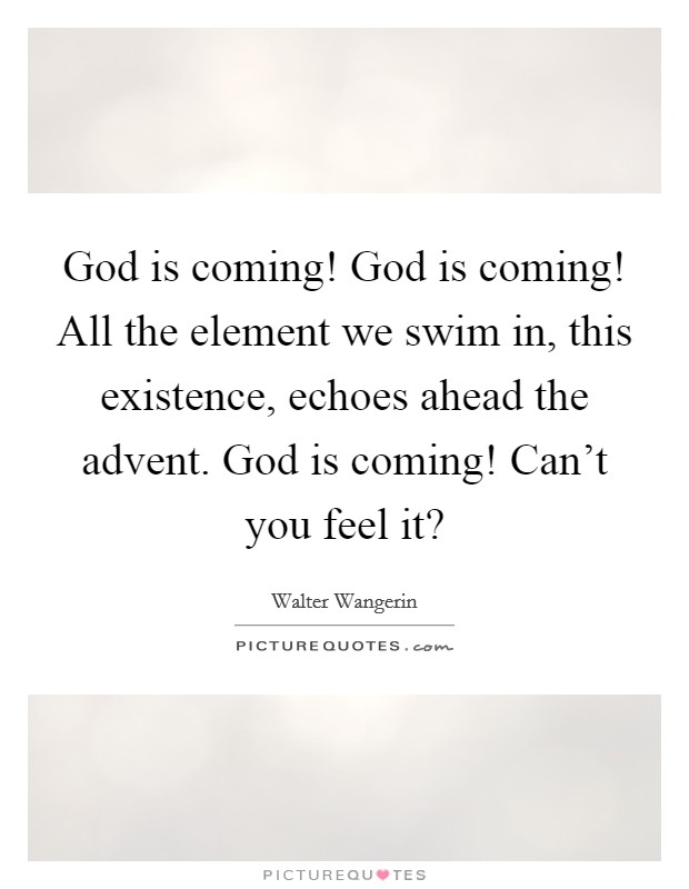 God is coming! God is coming! All the element we swim in, this existence, echoes ahead the advent. God is coming! Can't you feel it? Picture Quote #1
