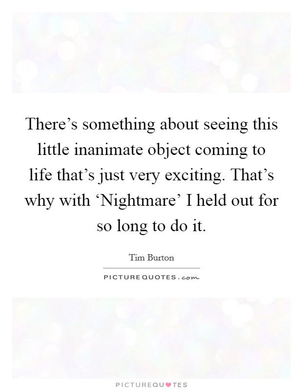There's something about seeing this little inanimate object coming to life that's just very exciting. That's why with 'Nightmare' I held out for so long to do it Picture Quote #1