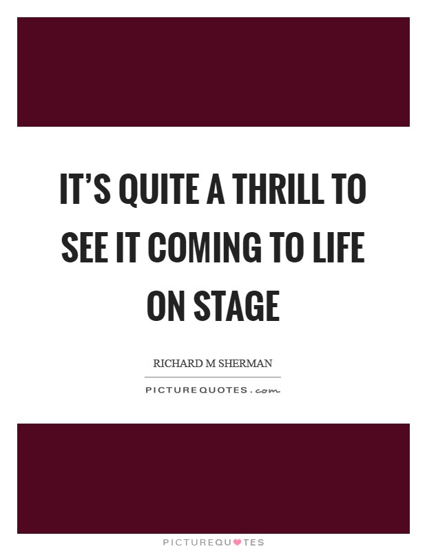 It's quite a thrill to see it coming to life on stage Picture Quote #1