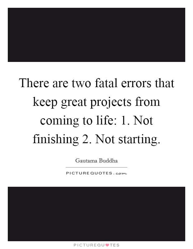 There are two fatal errors that keep great projects from coming to life: 1. Not finishing 2. Not starting Picture Quote #1