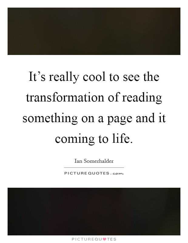 It's really cool to see the transformation of reading something on a page and it coming to life Picture Quote #1