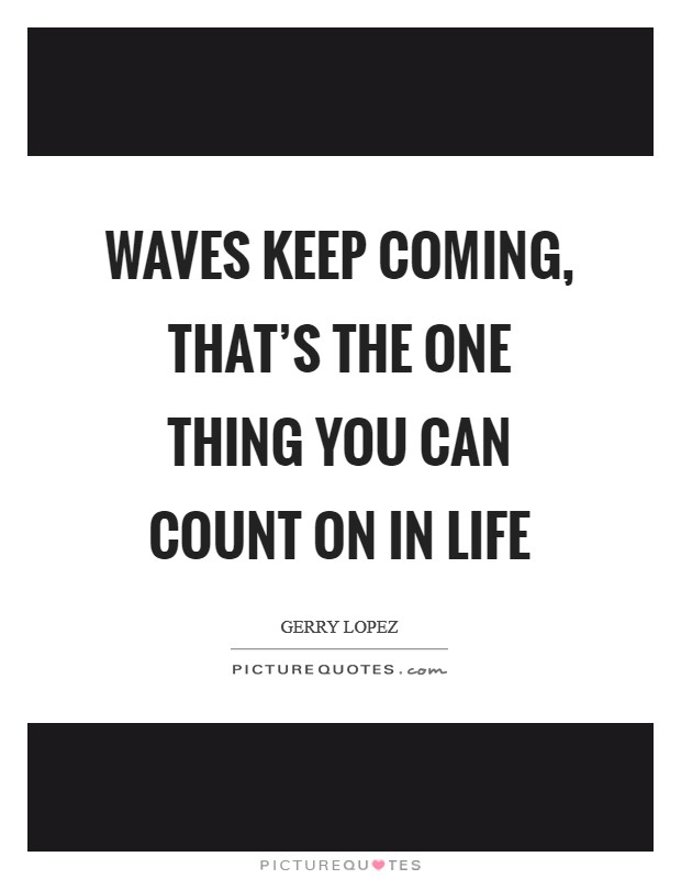 Waves keep coming, that's the one thing you can count on in life Picture Quote #1