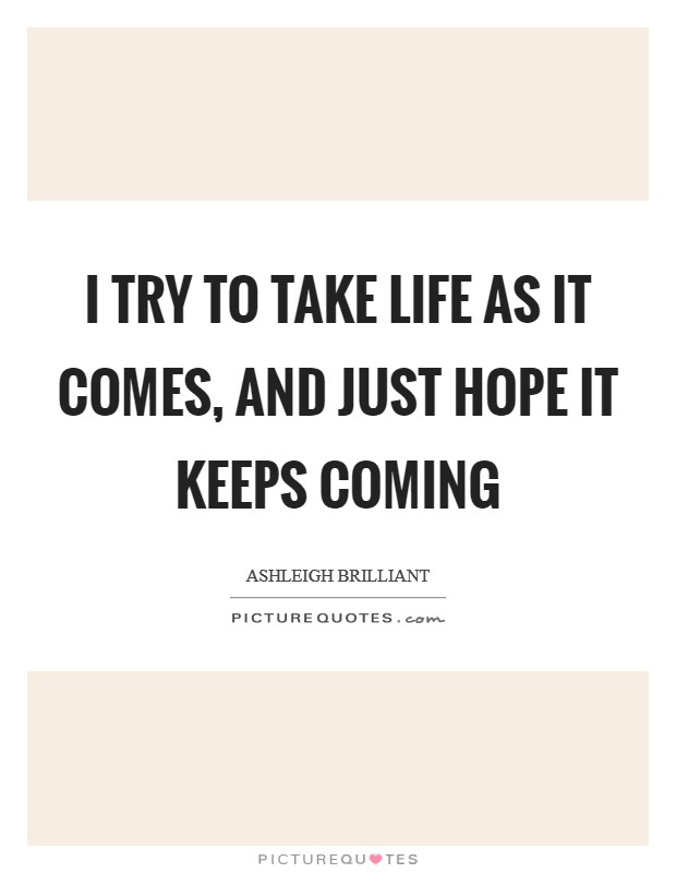 I try to take life as it comes, and just hope it keeps coming Picture Quote #1