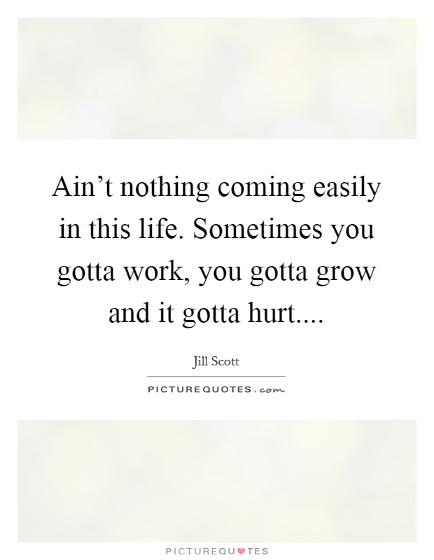 Ain't nothing coming easily in this life. Sometimes you gotta work, you gotta grow and it gotta hurt Picture Quote #1
