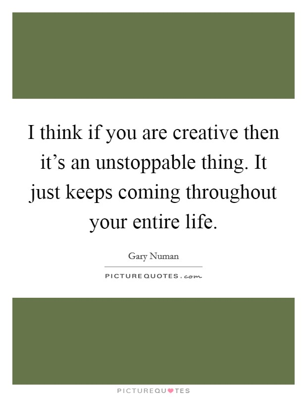 I think if you are creative then it's an unstoppable thing. It just keeps coming throughout your entire life. Picture Quote #1