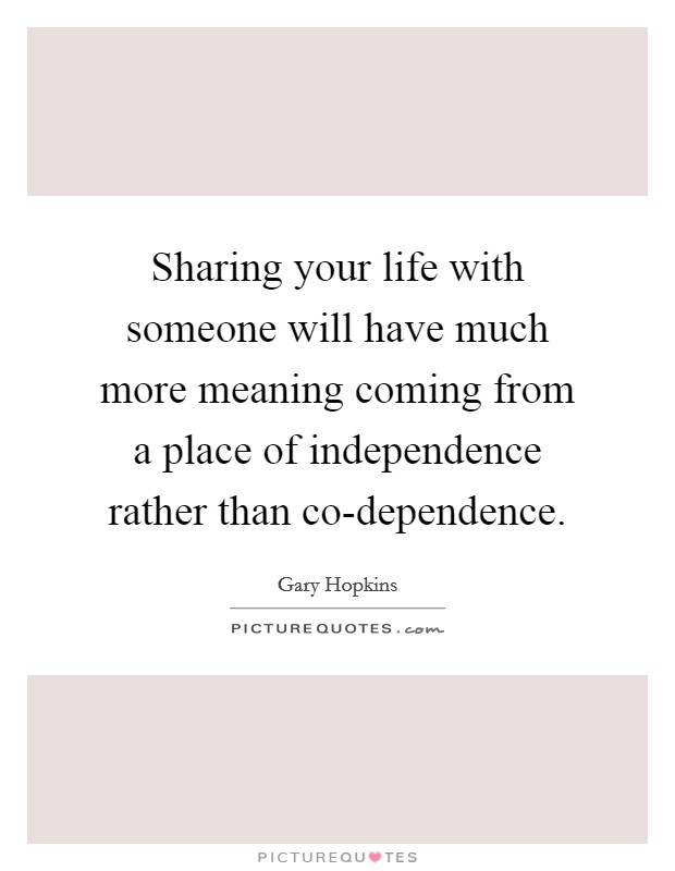 Sharing your life with someone will have much more meaning coming from a place of independence rather than co-dependence Picture Quote #1