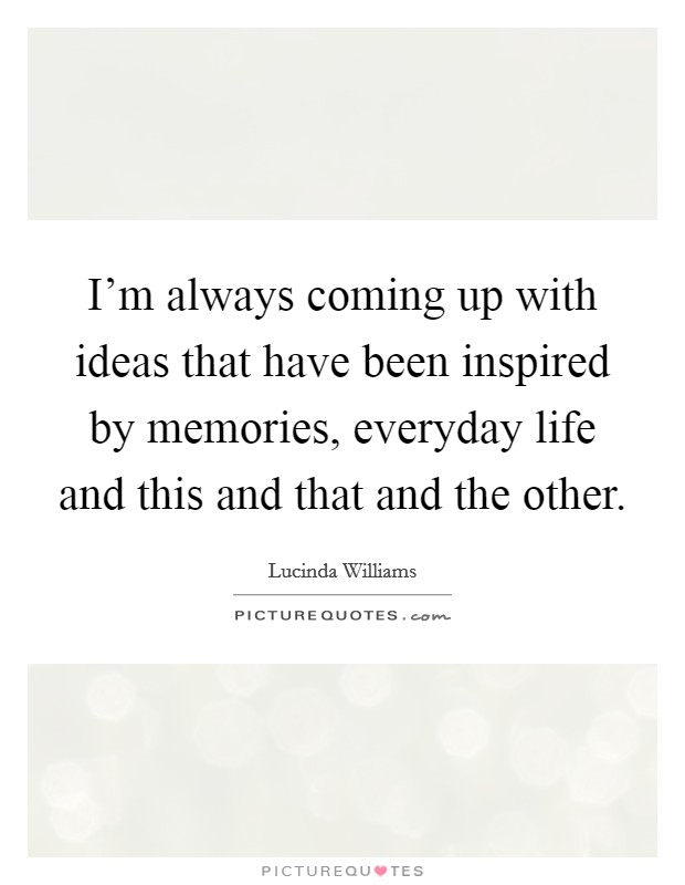 I'm always coming up with ideas that have been inspired by memories, everyday life and this and that and the other Picture Quote #1