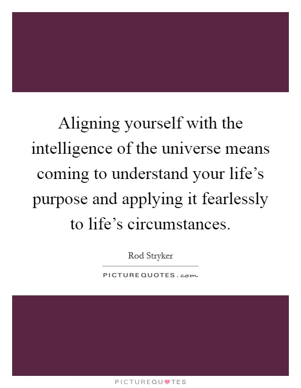 Aligning yourself with the intelligence of the universe means coming to understand your life's purpose and applying it fearlessly to life's circumstances. Picture Quote #1