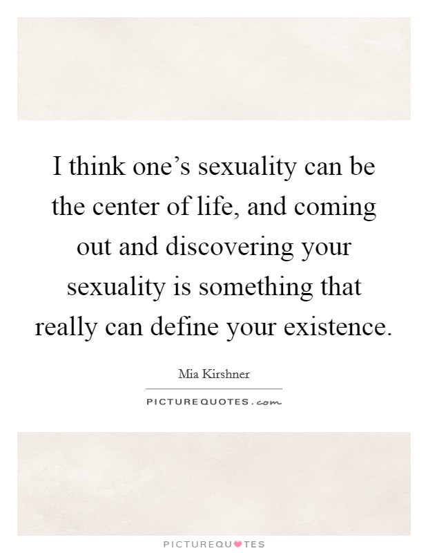 I think one's sexuality can be the center of life, and coming out and discovering your sexuality is something that really can define your existence Picture Quote #1