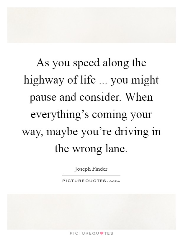 As you speed along the highway of life ... you might pause and consider. When everything's coming your way, maybe you're driving in the wrong lane Picture Quote #1