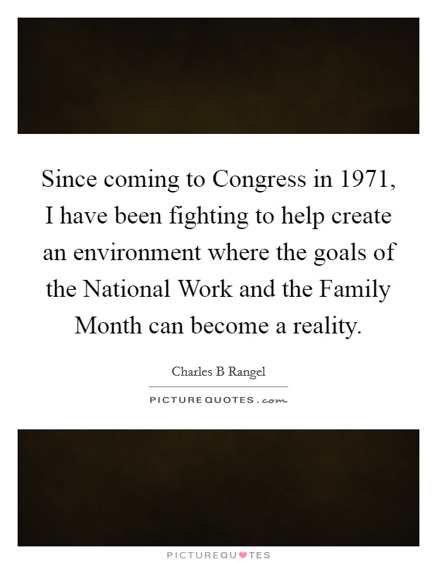 Since coming to Congress in 1971, I have been fighting to help create an environment where the goals of the National Work and the Family Month can become a reality. Picture Quote #1